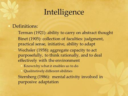 Intelligence Definitions: –Terman (1921): ability to carry on abstract thought –Binet (1905): collection of faculties: judgment, practical sense, initiative,