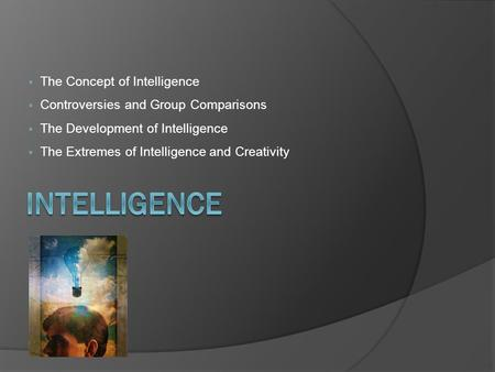  The Concept of Intelligence  Controversies and Group Comparisons  The Development of Intelligence  The Extremes of Intelligence and Creativity.