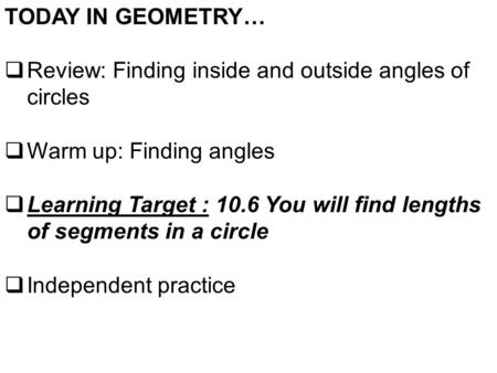 TODAY IN GEOMETRY…  Review: Finding inside and outside angles of circles  Warm up: Finding angles  Learning Target : 10.6 You will find lengths of segments.