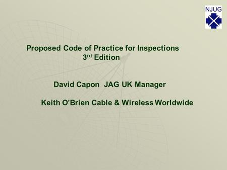 Proposed Code of Practice for Inspections 3 rd Edition David Capon JAG UK Manager Keith O'Brien Cable & Wireless Worldwide.