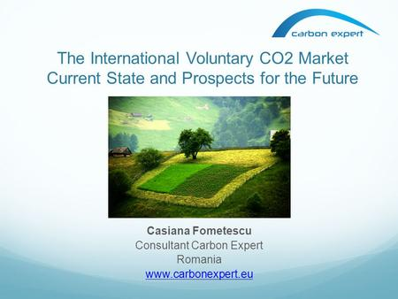 The International Voluntary CO2 Market Current State and Prospects for the Future Casiana Fometescu Consultant Carbon Expert Romania www.carbonexpert.eu.