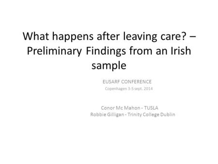 What happens after leaving care? – Preliminary Findings from an Irish sample EUSARF CONFERENCE Copenhagen 3-5 sept. 2014 Conor Mc Mahon - TUSLA Robbie.