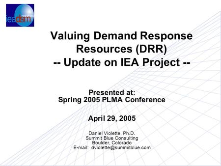 Valuing Demand Response Resources (DRR) -- Update on IEA Project -- Presented at: Spring 2005 PLMA Conference April 29, 2005 Daniel Violette, Ph.D. Summit.