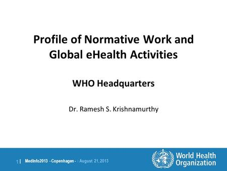 1 | MedInfo2013 - Copenhagen - | August 21, 2013 Profile of Normative Work and Global eHealth Activities WHO Headquarters Dr. Ramesh S. Krishnamurthy.