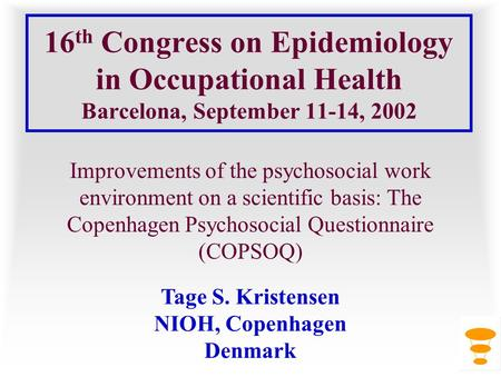 16 th Congress on Epidemiology in Occupational Health Barcelona, September 11-14, 2002 Improvements of the psychosocial work environment on a scientific.