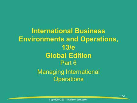 Copyright © 2011 Pearson Education 16-1 International Business Environments and Operations, 13/e Global Edition Part 6 Managing International Operations.