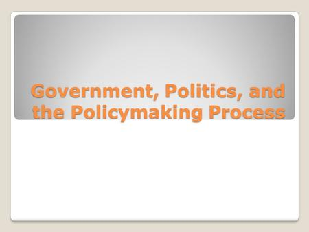 Government, Politics, and the Policymaking Process.