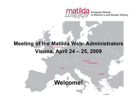 Meeting of the Matilda Web- Administrators Vienna, April 24 – 25, 2009 Welcome!