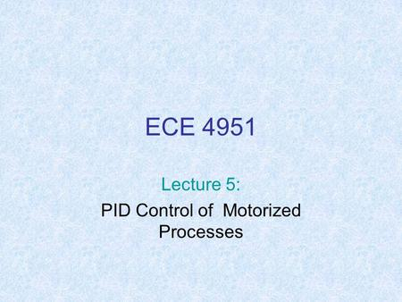 ECE 4951 Lecture 5: PID Control of Motorized Processes.