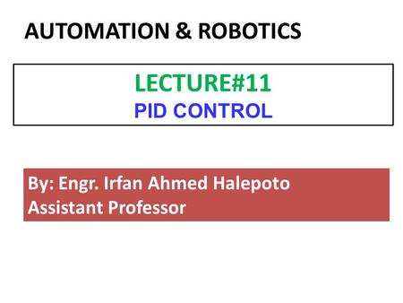 By: Engr. Irfan Ahmed Halepoto Assistant Professor LECTURE#11 PID CONTROL AUTOMATION & ROBOTICS.