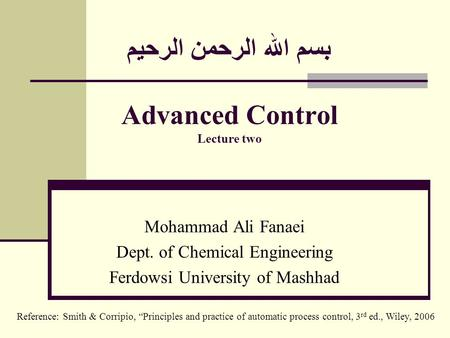 بسم الله الرحمن الرحيم Advanced Control Lecture two Mohammad Ali Fanaei Dept. of Chemical Engineering Ferdowsi University of Mashhad Reference: Smith &