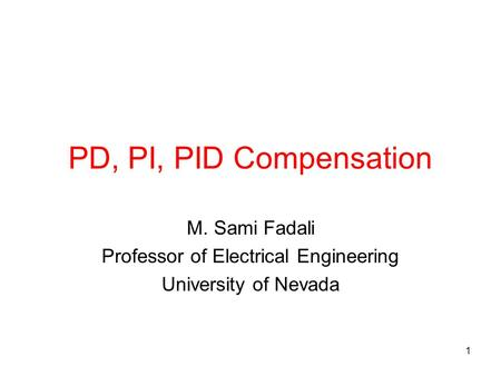 1 PD, PI, PID Compensation M. Sami Fadali Professor of Electrical Engineering University of Nevada.