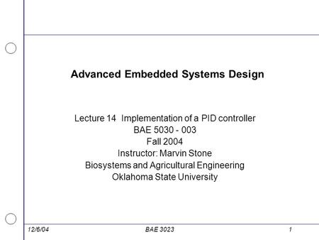 12/6/04BAE 30231 Advanced Embedded Systems Design Lecture 14 Implementation of a PID controller BAE 5030 - 003 Fall 2004 Instructor: Marvin Stone Biosystems.