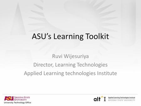 ASU's Learning Toolkit Ruvi Wijesuriya Director, Learning Technologies Applied Learning technologies Institute.
