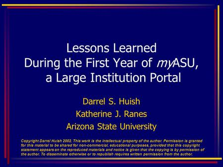 Darrel S. Huish Katherine J. Ranes Arizona State University Lessons Learned During the First Year of myASU, a Large Institution Portal Copyright Darrel.