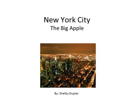 New York City The Big Apple By: Shelby Dupler. Attractions and Activities There are a lot of fun experiences, places and people in New York city. Here.