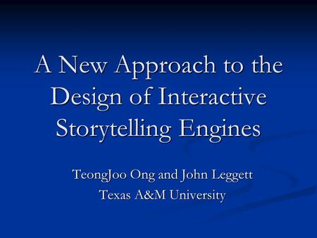 A New Approach to the Design of Interactive Storytelling Engines TeongJoo Ong and John Leggett Texas A&M University.