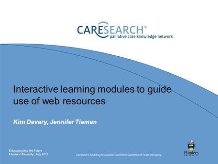 Interactive learning modules to guide use of web resources Kim Devery, Jennifer Tieman Educating into the Future Flinders University, July 2013.