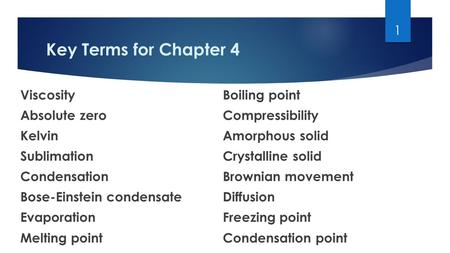 Key Terms for Chapter 4 ViscosityBoiling point Absolute zeroCompressibility KelvinAmorphous solid SublimationCrystalline solid CondensationBrownian movement.