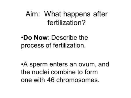 Aim: What happens after fertilization? Do Now: Describe the process of fertilization. A sperm enters an ovum, and the nuclei combine to form one with 46.