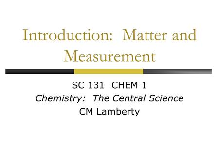 Introduction: Matter and Measurement SC 131 CHEM 1 Chemistry: The Central Science CM Lamberty.