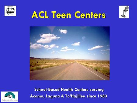 ACL Teen Centers School-Based Health Centers serving School-Based Health Centers serving Acoma, Laguna & To'Hajiilee since 1983.