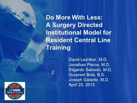 Do More With Less: A Surgery Directed Institutional Model for Resident Central Line Training David Leshikar, M.D. Jonathan Pierce, M.D. Edgardo Salcedo,