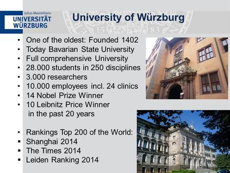 University of Würzburg One of the oldest: Founded 1402 Today Bavarian State University Full comprehensive University 28.000 students in 250 disciplines.