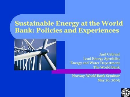 Sustainable Energy at the World Bank: Policies and Experiences Anil Cabraal Lead Energy Specialist Energy and Water Department The World Bank Norway-World.