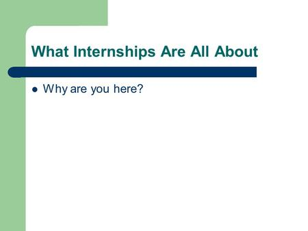 What Internships Are All About Why are you here?.