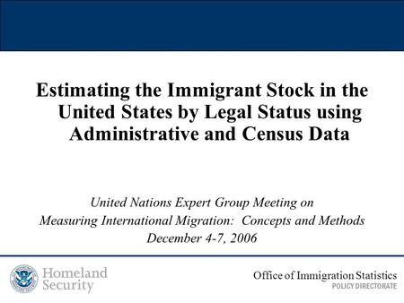 Estimating the Immigrant Stock in the United States by Legal Status using Administrative and Census Data United Nations Expert Group Meeting on Measuring.