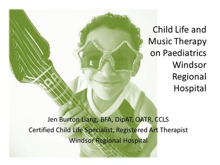 Child Life and Music Therapy on Paediatrics Windsor Regional Hospital Jen Burton Liang, BFA, DipAT, OATR, CCLS Certified Child Life Specialist, Registered.
