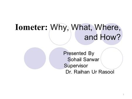 Iometer: Why, What, Where, and How? Presented By Sohail Sarwar Supervisor Dr. Raihan Ur Rasool 1.