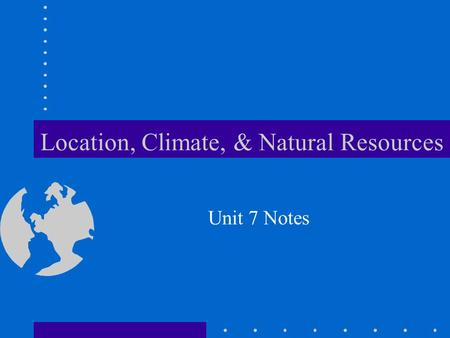 Location, Climate, & Natural Resources Unit 7 Notes.