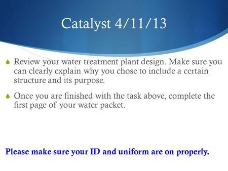 Catalyst 4/11/13  Review your water treatment plant design. Make sure you can clearly explain why you chose to include a certain structure and its purpose.