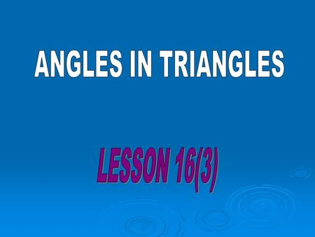 ANGLES IN TRIANGLES LESSON 16(3).