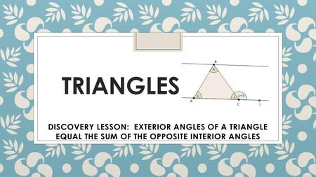 TRIANGLES DISCOVERY LESSON: EXTERIOR ANGLES OF A TRIANGLE EQUAL THE SUM OF THE OPPOSITE INTERIOR ANGLES.