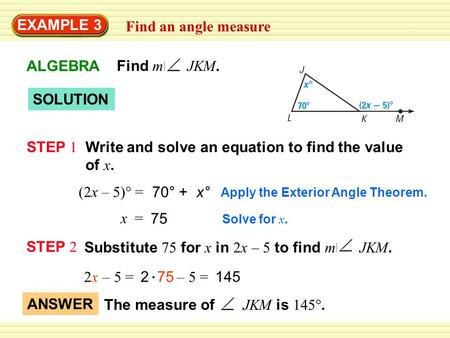EXAMPLE 3 Find an angle measure SOLUTION STEP 1 Write and solve an equation to find the value of x. Apply the Exterior Angle Theorem. (2x – 5)° = 70° +