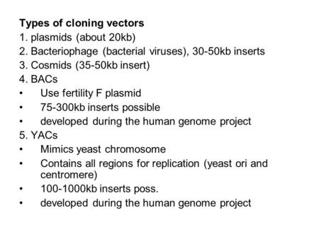 Types of cloning vectors 1. plasmids (about 20kb) 2. Bacteriophage (bacterial viruses), 30-50kb inserts 3. Cosmids (35-50kb insert) 4. BACs Use fertility.