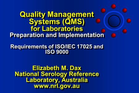 Quality Management Systems (QMS) for Laboratories Preparation and Implementation Requirements of ISO/IEC 17025 and ISO 9000 Elizabeth M. Dax National.