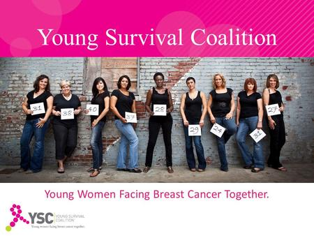Young Survival Coalition Young Women Facing Breast Cancer Together.