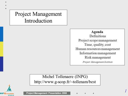1 <strong>Project</strong> <strong>Management</strong> Presentation 2008 <strong>Project</strong> <strong>Management</strong> Introduction Michel Tollenaere (INPG) Agenda Agenda Definitions.
