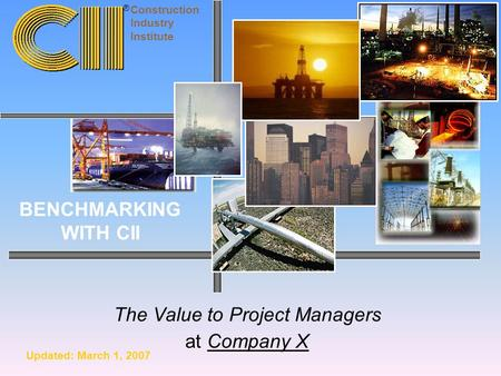 The Value to Project Managers at Company X Construction Industry Institute BENCHMARKING WITH CII ® Updated: March 1, 2007.