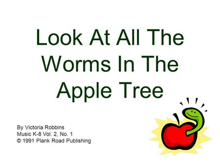 Look At All The Worms In The Apple Tree By Victoria Robbins Music K-8 Vol. 2, No. 1 © 1991 Plank Road Publishing.
