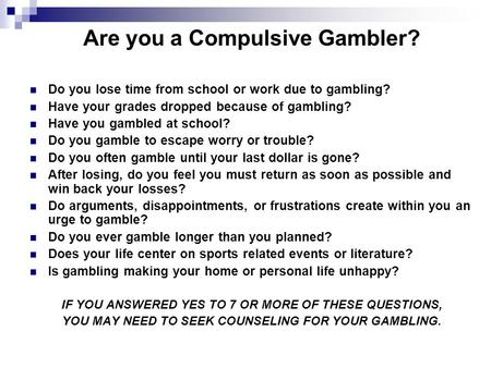 Are you a Compulsive Gambler? Do you lose time from school or work due to gambling? Have your grades dropped because of gambling? Have you gambled at school?