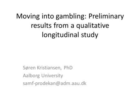 Moving into gambling: Preliminary results from a qualitative longitudinal study Søren Kristiansen, PhD Aalborg University