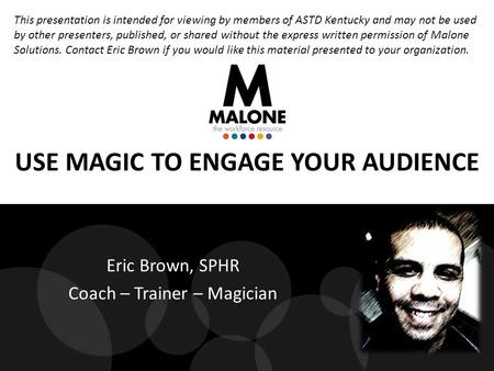 USE MAGIC TO ENGAGE YOUR AUDIENCE Eric Brown, SPHR Coach – Trainer – Magician This presentation is intended for viewing by members of ASTD Kentucky and.