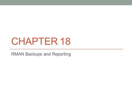 CHAPTER 18 RMAN Backups and Reporting. Introduction to RMAN Backups and Reporting The focus of this chapter is backups of: Datafiles Control files Archived.