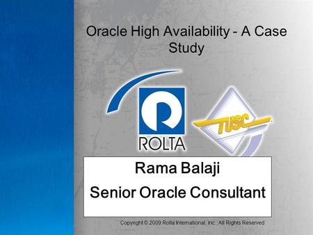 Copyright © 2009 Rolta International, Inc., All Rights Reserved Oracle High Availability - A Case Study Rama Balaji Senior Oracle Consultant.