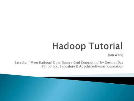 "Jian Wang Based on ""Meet Hadoop! Open Source Grid Computing"" by Devaraj Das Yahoo! Inc. Bangalore & Apache Software Foundation."